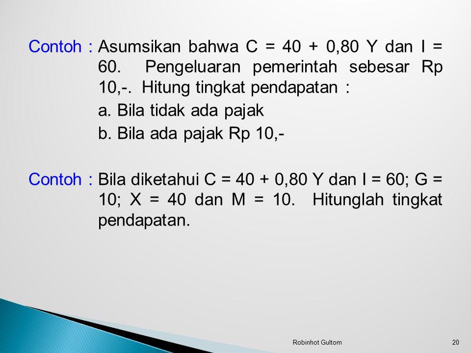 Contoh : Asumsikan bahwa C = 40 + 0,80 Y dan I = 60. Pengeluaran pemerintah sebesar Rp 10,-. Hitung tingkat pendapatan : a. Bila tidak ada pajak b. Bi