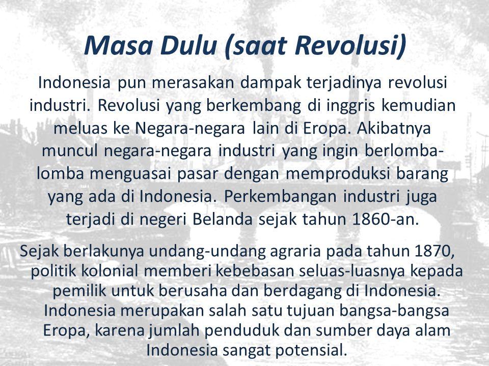 Masa Dulu (saat Revolusi) Sejak berlakunya undang-undang agraria pada tahun 1870, politik kolonial memberi kebebasan seluas-luasnya kepada pemilik unt