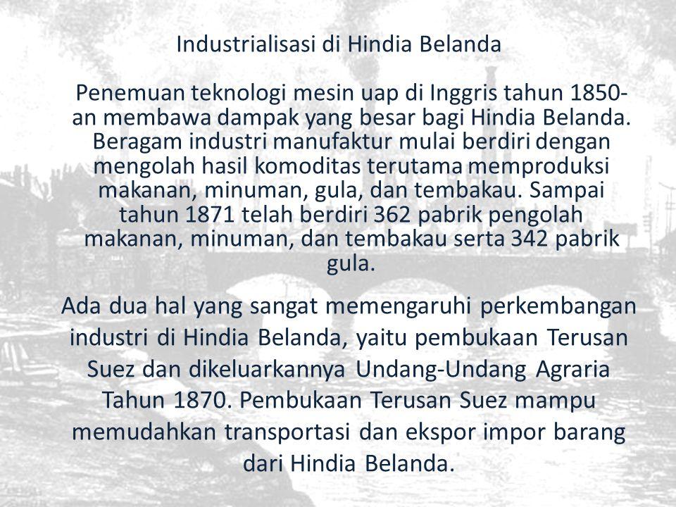 Industrialisasi di Hindia Belanda Penemuan teknologi mesin uap di Inggris tahun 1850- an membawa dampak yang besar bagi Hindia Belanda. Beragam indust