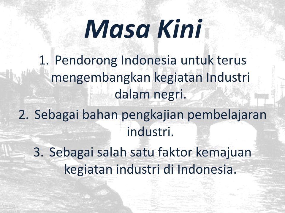 Masa Kini 1.Pendorong Indonesia untuk terus mengembangkan kegiatan Industri dalam negri. 2.Sebagai bahan pengkajian pembelajaran industri. 3.Sebagai s