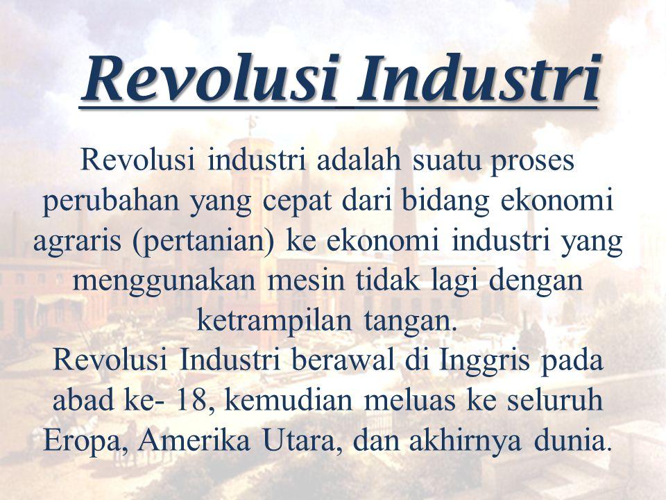 Revolusi Industri Revolusi industri adalah suatu proses perubahan yang cepat dari bidang ekonomi agraris (pertanian) ke ekonomi industri yang mengguna