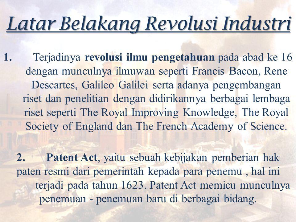 Latar Belakang Revolusi Industri 1. Terjadinya revolusi ilmu pengetahuan pada abad ke 16 dengan munculnya ilmuwan seperti Francis Bacon, Rene Descarte