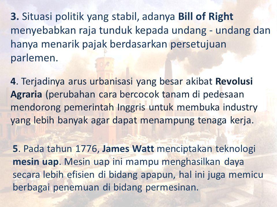 3. Situasi politik yang stabil, adanya Bill of Right menyebabkan raja tunduk kepada undang - undang dan hanya menarik pajak berdasarkan persetujuan pa