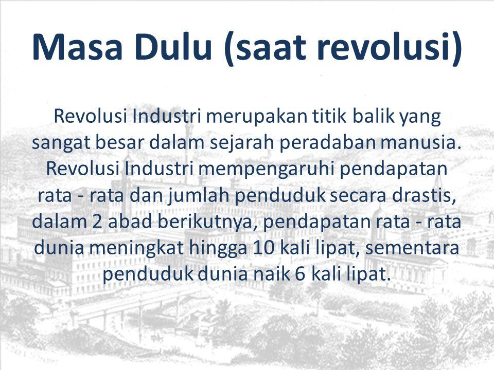 Masa Dulu (saat revolusi) Revolusi Industri merupakan titik balik yang sangat besar dalam sejarah peradaban manusia. Revolusi Industri mempengaruhi pe