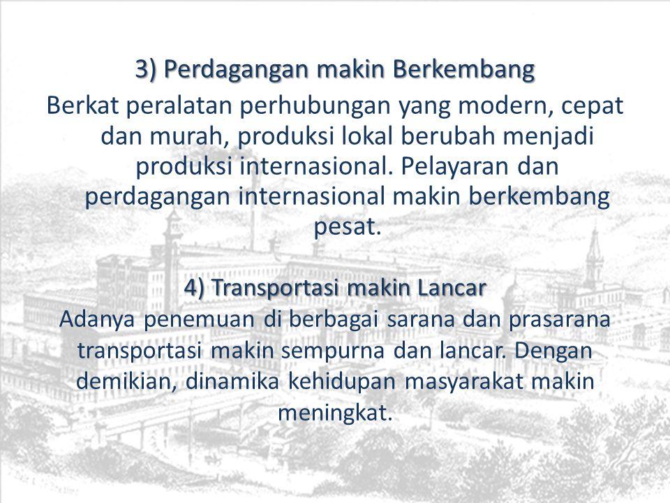 3) Perdagangan makin Berkembang Berkat peralatan perhubungan yang modern, cepat dan murah, produksi lokal berubah menjadi produksi internasional. Pela