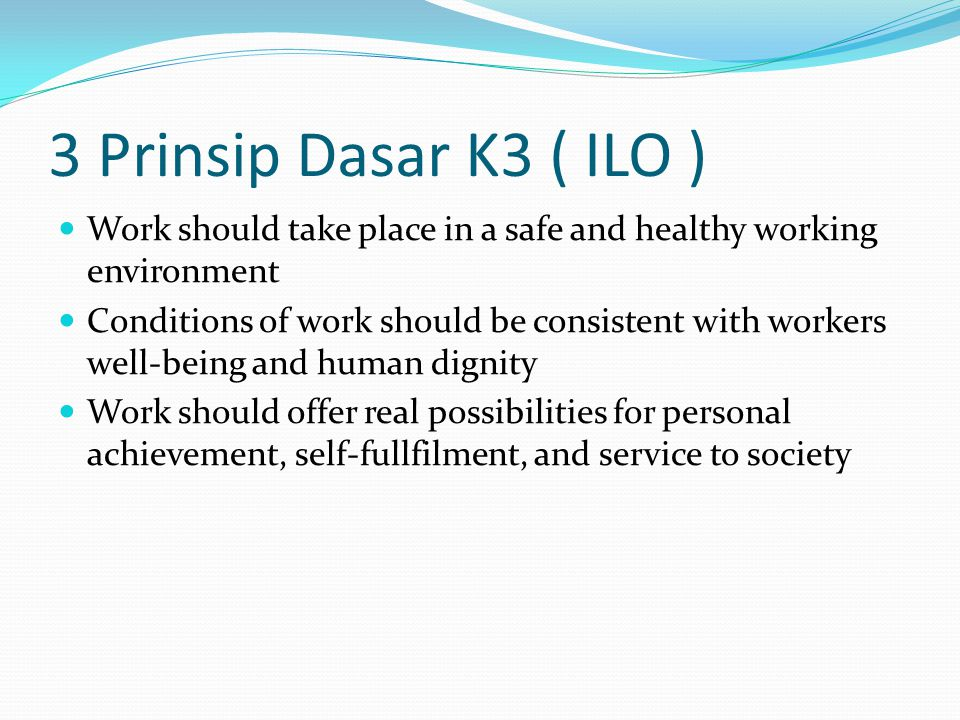 3 Prinsip Dasar K3 ( ILO ) Work should take place in a safe and healthy working environment Conditions of work should be consistent with workers well-