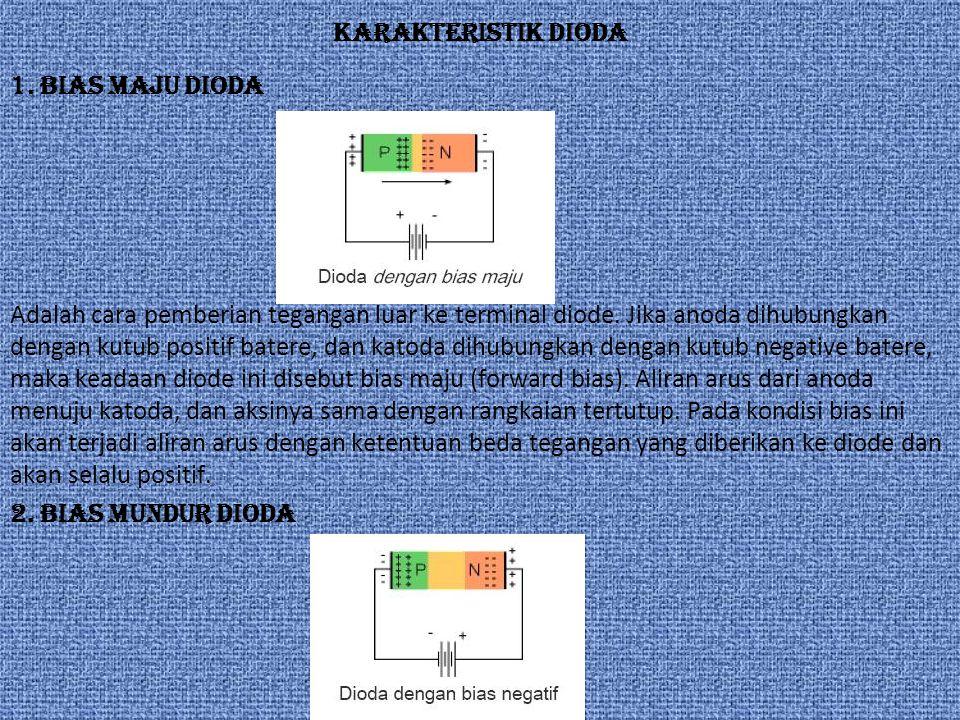 KARAKTERISTIK DIODA 1. Bias Maju Dioda Adalah cara pemberian tegangan luar ke terminal diode. Jika anoda dihubungkan dengan kutub positif batere, dan