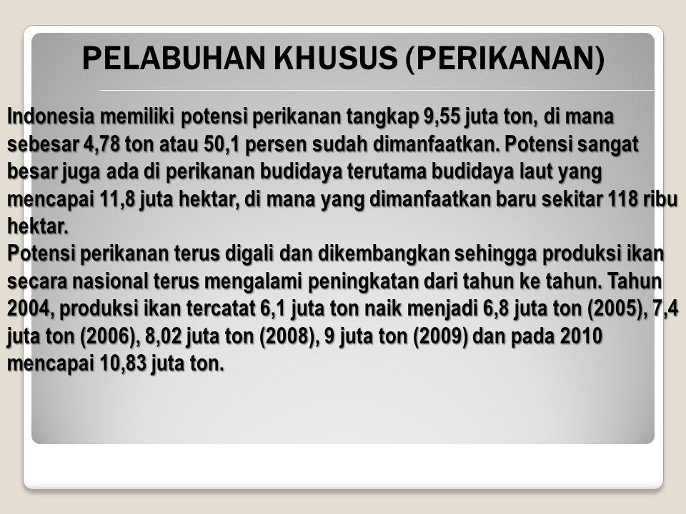 PELABUHAN KHUSUS (PERIKANAN) Indonesia memiliki potensi perikanan tangkap 9,55 juta ton, di mana sebesar 4,78 ton atau 50,1 persen sudah dimanfaatkan.