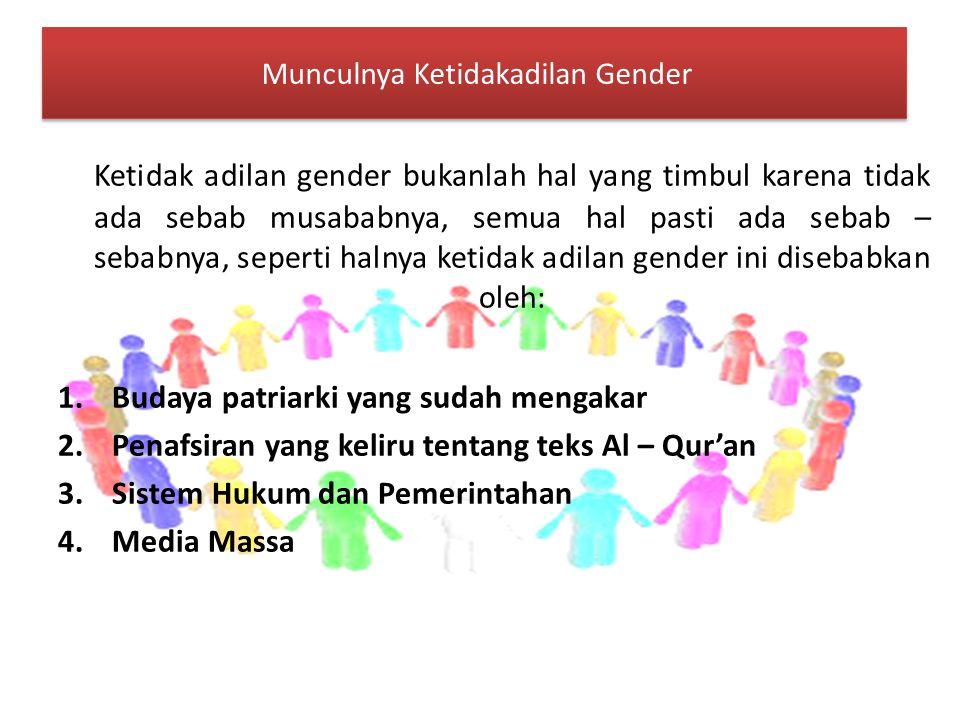 Munculnya Ketidakadilan Gender Munculnya Ketidakadilan Gender Ketidak adilan gender bukanlah hal yang timbul karena tidak ada sebab musababnya, semua hal pasti ada sebab – sebabnya, seperti halnya ketidak adilan gender ini disebabkan oleh: 1.Budaya patriarki yang sudah mengakar 2.Penafsiran yang keliru tentang teks Al – Qur'an 3.Sistem Hukum dan Pemerintahan 4.Media Massa
