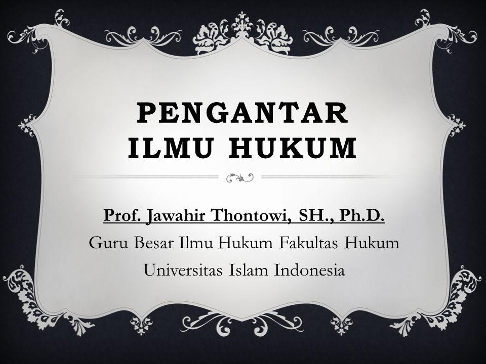 PENGANTAR ILMU HUKUM Prof. Jawahir Thontowi, SH., Ph.D. Guru Besar Ilmu Hukum Fakultas Hukum Universitas Islam Indonesia