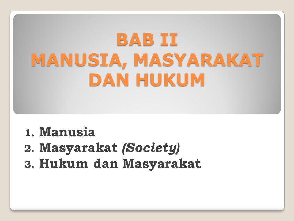 BAB II MANUSIA, MASYARAKAT DAN HUKUM 1. Manusia 2. Masyarakat (Society) 3. Hukum dan Masyarakat