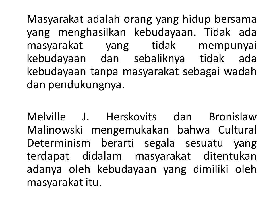 Masyarakat adalah orang yang hidup bersama yang menghasilkan kebudayaan. Tidak ada masyarakat yang tidak mempunyai kebudayaan dan sebaliknya tidak ada
