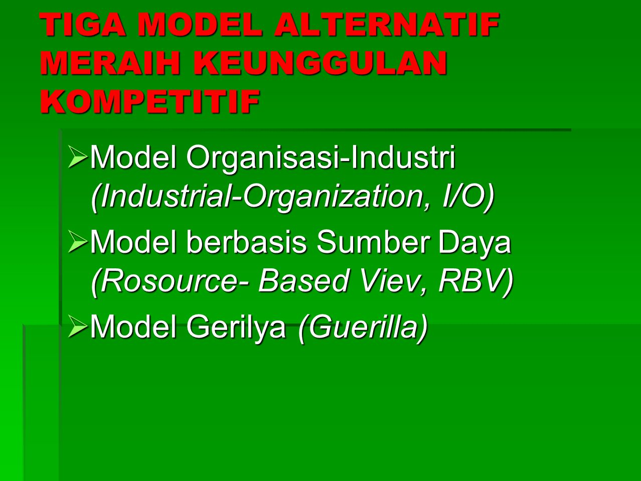 TIGA MODEL ALTERNATIF MERAIH KEUNGGULAN KOMPETITIF  Model Organisasi-Industri (Industrial-Organization, I/O)  Model berbasis Sumber Daya (Rosource- Based Viev, RBV)  Model Gerilya (Guerilla)
