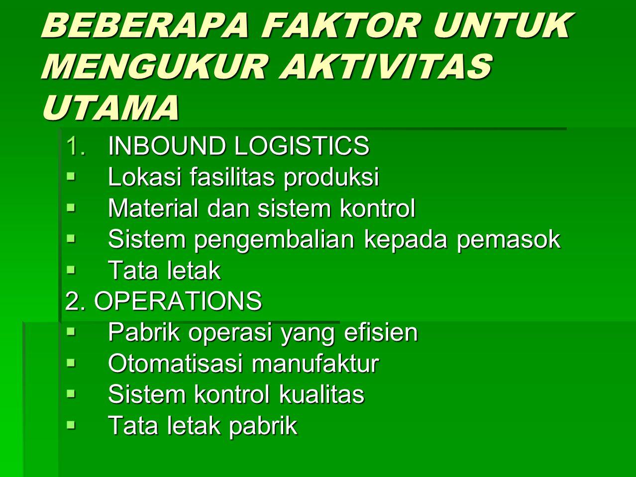 BEBERAPA FAKTOR UNTUK MENGUKUR AKTIVITAS UTAMA 1.INBOUND LOGISTICS  Lokasi fasilitas produksi  Material dan sistem kontrol  Sistem pengembalian kep