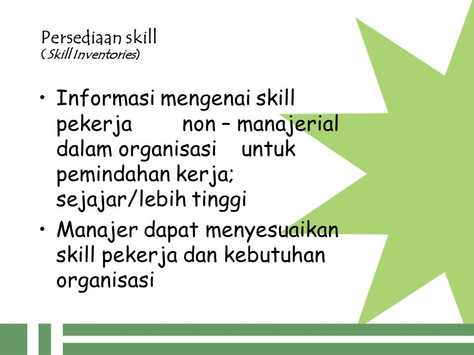 Persediaan skill (Skill Inventories) Informasi mengenai skill pekerja non – manajerial dalam organisasi untuk pemindahan kerja; sejajar/lebih tinggi Manajer dapat menyesuaikan skill pekerja dan kebutuhan organisasi