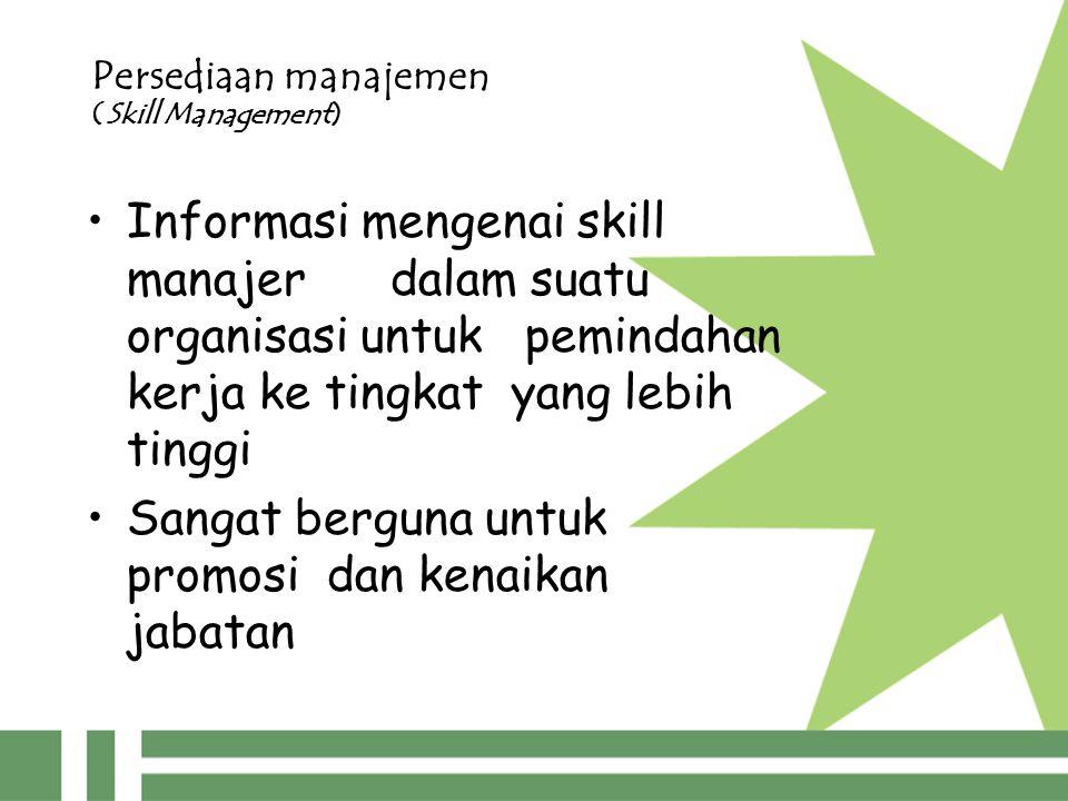 Persediaan manajemen (Skill Management) Informasi mengenai skill manajer dalam suatu organisasi untuk pemindahan kerja ke tingkat yang lebih tinggi Sangat berguna untuk promosi dan kenaikan jabatan