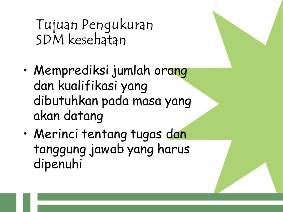 Tujuan Pengukuran SDM kesehatan Memprediksi jumlah orang dan kualifikasi yang dibutuhkan pada masa yang akan datang Merinci tentang tugas dan tanggung