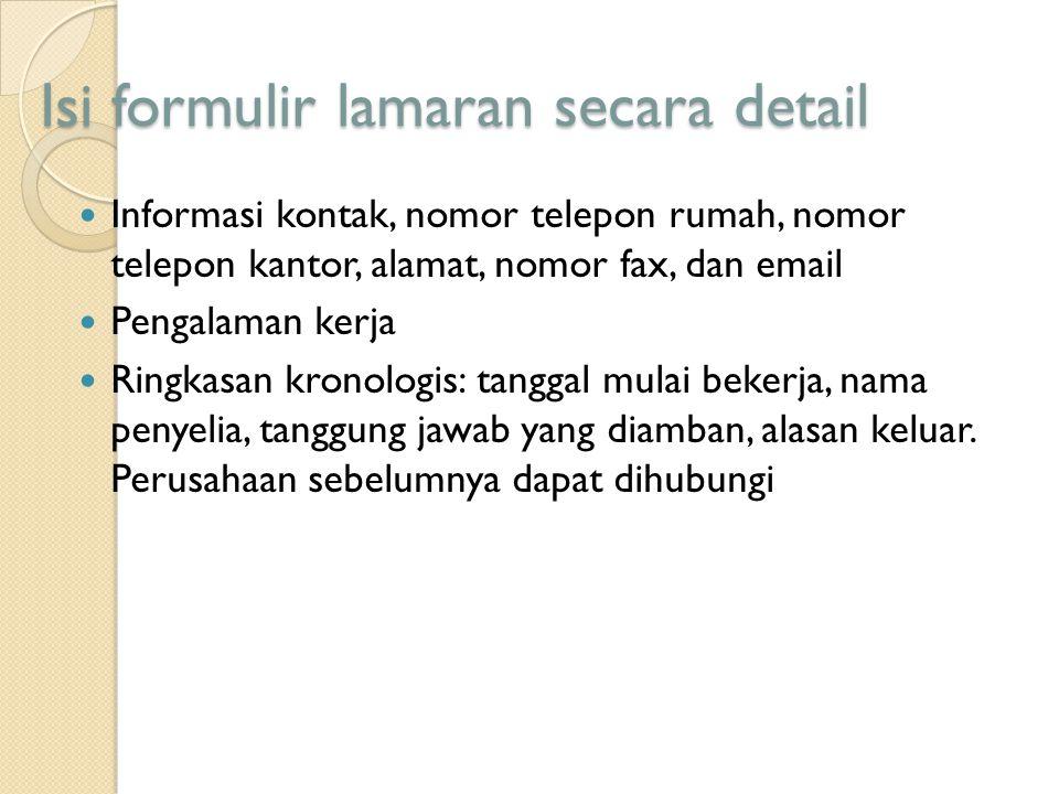 Isi formulir lamaran secara detail Informasi kontak, nomor telepon rumah, nomor telepon kantor, alamat, nomor fax, dan email Pengalaman kerja Ringkasa