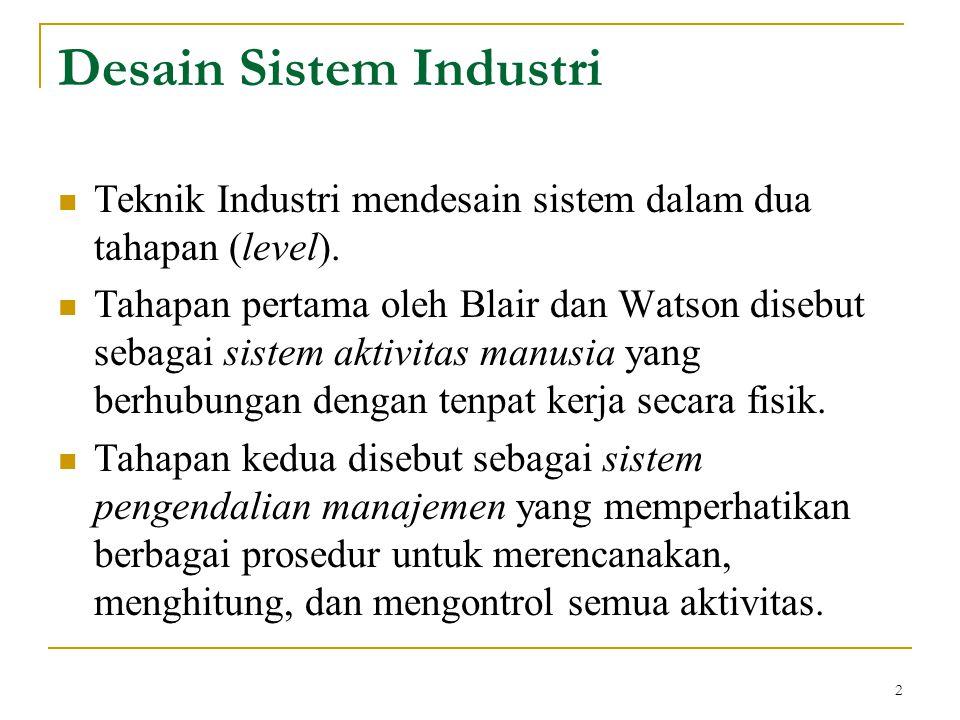 2 Desain Sistem Industri Teknik Industri mendesain sistem dalam dua tahapan (level). Tahapan pertama oleh Blair dan Watson disebut sebagai sistem akti