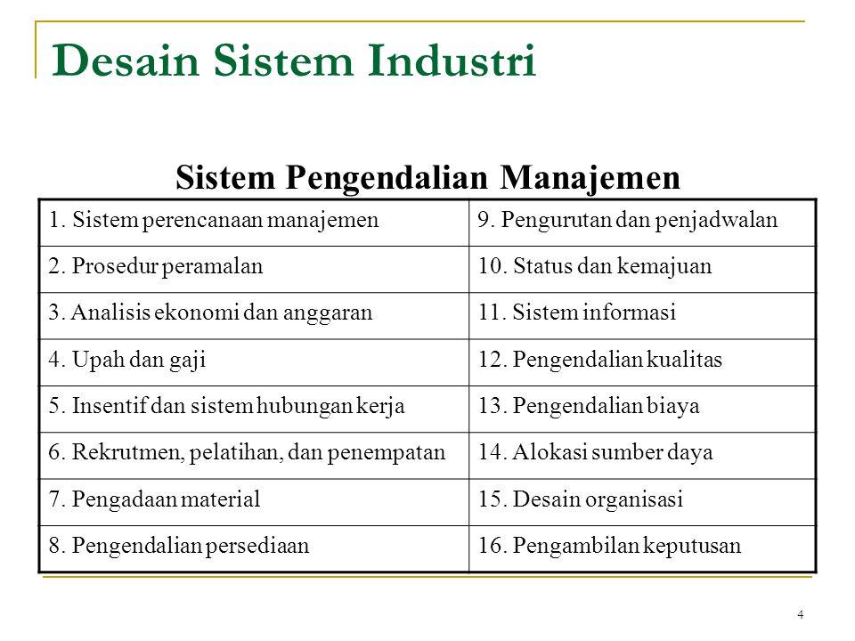 4 Desain Sistem Industri Sistem Pengendalian Manajemen 1. Sistem perencanaan manajemen9. Pengurutan dan penjadwalan 2. Prosedur peramalan10. Status da