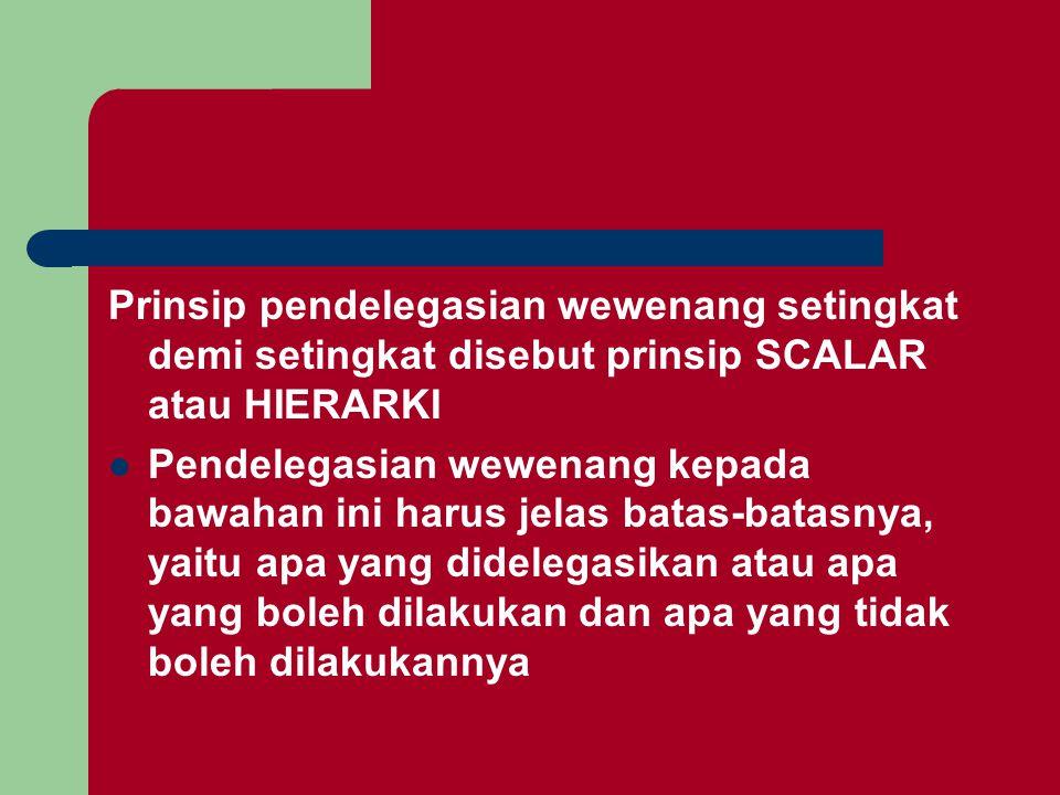 Prinsip pendelegasian wewenang setingkat demi setingkat disebut prinsip SCALAR atau HIERARKI Pendelegasian wewenang kepada bawahan ini harus jelas batas-batasnya, yaitu apa yang didelegasikan atau apa yang boleh dilakukan dan apa yang tidak boleh dilakukannya