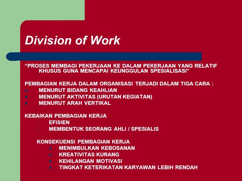 Division of Work PROSES MEMBAGI PEKERJAAN KE DALAM PEKERJAAN YANG RELATIF KHUSUS GUNA MENCAPAI KEUNGGULAN SPESIALISASI PEMBAGIAN KERJA DALAM ORGANISASI TERJADI DALAM TIGA CARA : MENURUT BIDANG KEAHLIAN MENURUT AKTIVITAS (URUTAN KEGIATAN) MENURUT ARAH VERTIKAL KEBAIKAN PEMBAGIAN KERJA – EFISIEN – MEMBENTUK SEORANG AHLI / SPESIALIS KONSEKUENSI PEMBAGIAN KERJA MENIMBULKAN KEBOSANAN KREATIVITAS KURANG KEHILANGAN MOTIVASI TINGKAT KETERIKATAN KARYAWAN LEBIH RENDAH