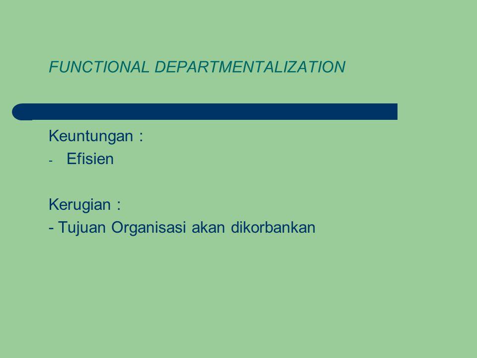 FUNCTIONAL DEPARTMENTALIZATION Keuntungan : - Efisien Kerugian : - Tujuan Organisasi akan dikorbankan
