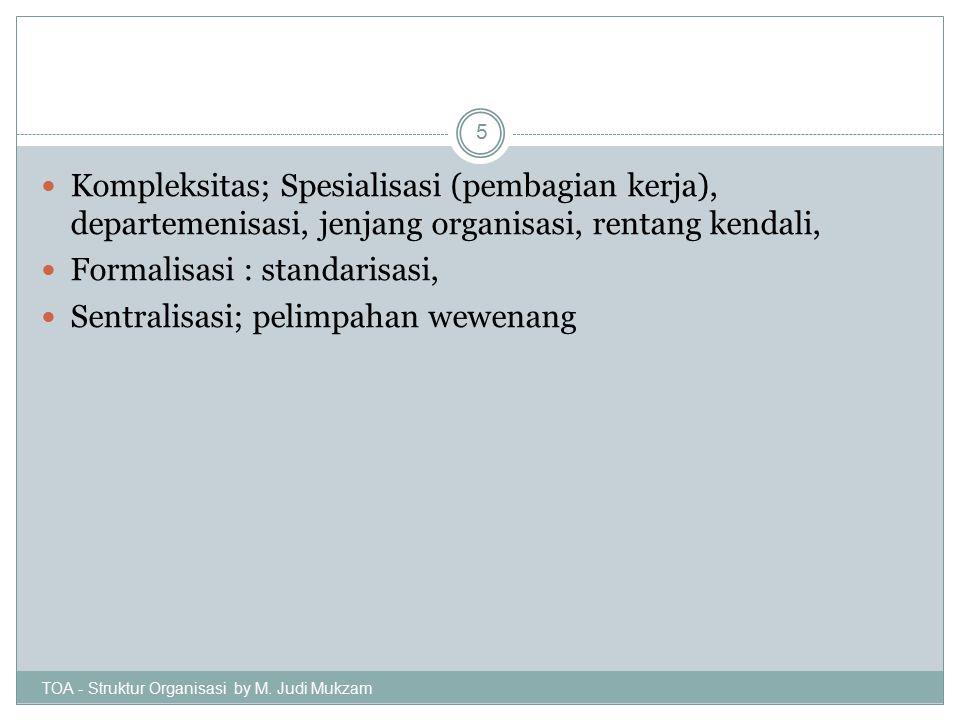 Kompleksitas; Spesialisasi (pembagian kerja), departemenisasi, jenjang organisasi, rentang kendali, Formalisasi : standarisasi, Sentralisasi; pelimpah
