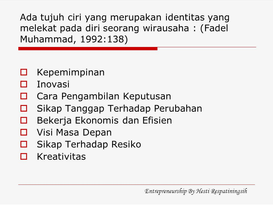 Ada tujuh ciri yang merupakan identitas yang melekat pada diri seorang wirausaha : (Fadel Muhammad, 1992:138)  Kepemimpinan  Inovasi  Cara Pengambilan Keputusan  Sikap Tanggap Terhadap Perubahan  Bekerja Ekonomis dan Efisien  Visi Masa Depan  Sikap Terhadap Resiko  Kreativitas Entrepreneurship By Hesti Respatiningsih