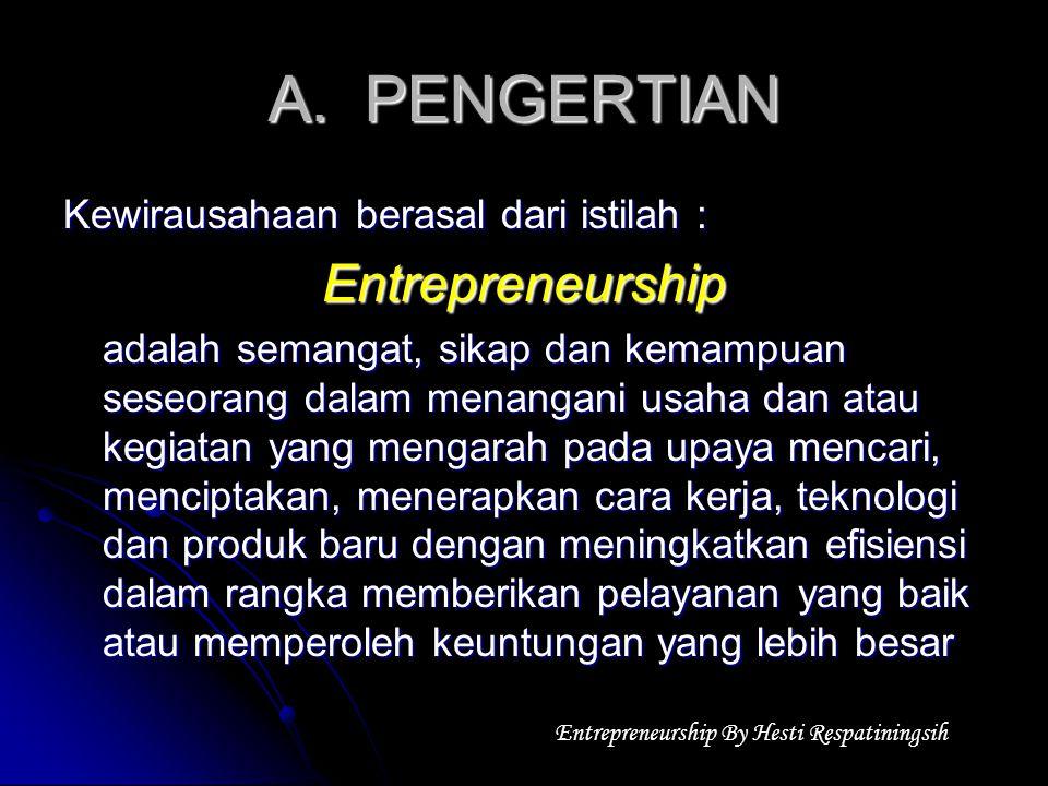 A.PENGERTIAN Kewirausahaan berasal dari istilah : Entrepreneurship adalah semangat, sikap dan kemampuan seseorang dalam menangani usaha dan atau kegiatan yang mengarah pada upaya mencari, menciptakan, menerapkan cara kerja, teknologi dan produk baru dengan meningkatkan efisiensi dalam rangka memberikan pelayanan yang baik atau memperoleh keuntungan yang lebih besar Entrepreneurship By Hesti Respatiningsih