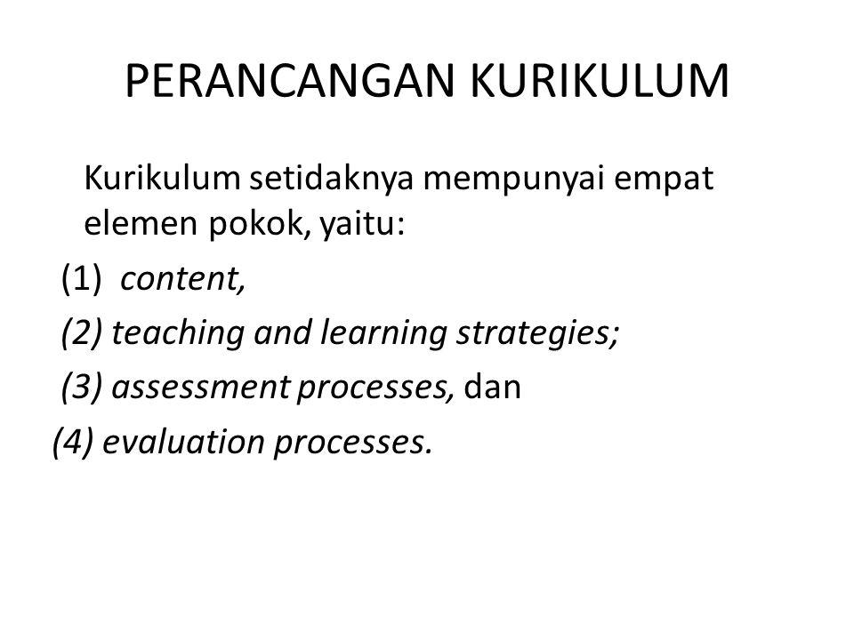 PERANCANGAN KURIKULUM Kurikulum setidaknya mempunyai empat elemen pokok, yaitu: (1) content, (2) teaching and learning strategies; (3) assessment processes, dan (4) evaluation processes.