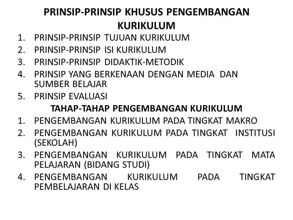 PRINSIP-PRINSIP KHUSUS PENGEMBANGAN KURIKULUM 1.PRINSIP-PRINSIP TUJUAN KURIKULUM 2.PRINSIP-PRINSIP ISI KURIKULUM 3.PRINSIP-PRINSIP DIDAKTIK-METODIK 4.PRINSIP YANG BERKENAAN DENGAN MEDIA DAN SUMBER BELAJAR 5.PRINSIP EVALUASI TAHAP-TAHAP PENGEMBANGAN KURIKULUM 1.PENGEMBANGAN KURIKULUM PADA TINGKAT MAKRO 2.PENGEMBANGAN KURIKULUM PADA TINGKAT INSTITUSI (SEKOLAH) 3.PENGEMBANGAN KURIKULUM PADA TINGKAT MATA PELAJARAN (BIDANG STUDI) 4.PENGEMBANGAN KURIKULUM PADA TINGKAT PEMBELAJARAN DI KELAS