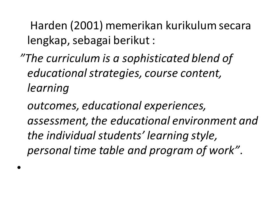 "Harden (2001) memerikan kurikulum secara lengkap, sebagai berikut : ""The curriculum is a sophisticated blend of educational strategies, course content"