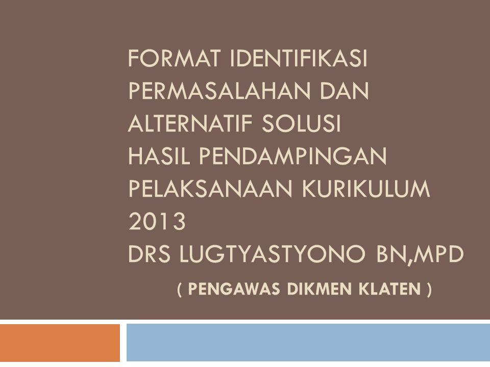FORMAT IDENTIFIKASI PERMASALAHAN DAN ALTERNATIF SOLUSI HASIL PENDAMPINGAN PELAKSANAAN KURIKULUM 2013 DRS LUGTYASTYONO BN,MPD ( PENGAWAS DIKMEN KLATEN
