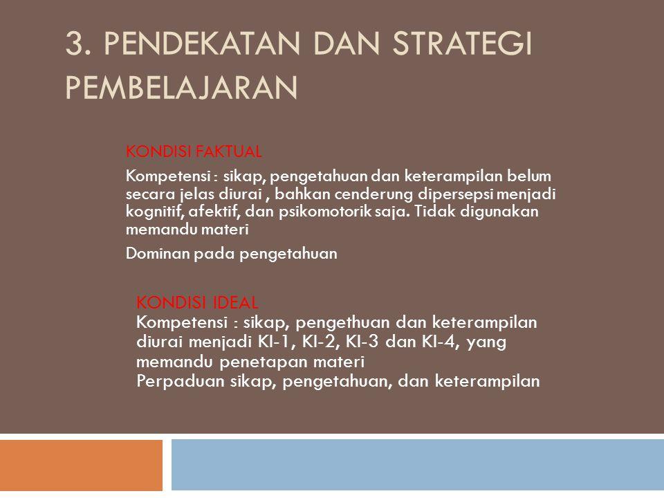 3. PENDEKATAN DAN STRATEGI PEMBELAJARAN KONDISI FAKTUAL Kompetensi : sikap, pengetahuan dan keterampilan belum secara jelas diurai, bahkan cenderung d