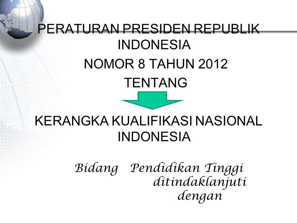 PERATURAN PRESIDEN REPUBLIK INDONESIA NOMOR 8 TAHUN 2012 TENTANG KERANGKA KUALIFIKASI NASIONAL INDONESIA Bidang Pendidikan Tinggi ditindaklanjuti dengan