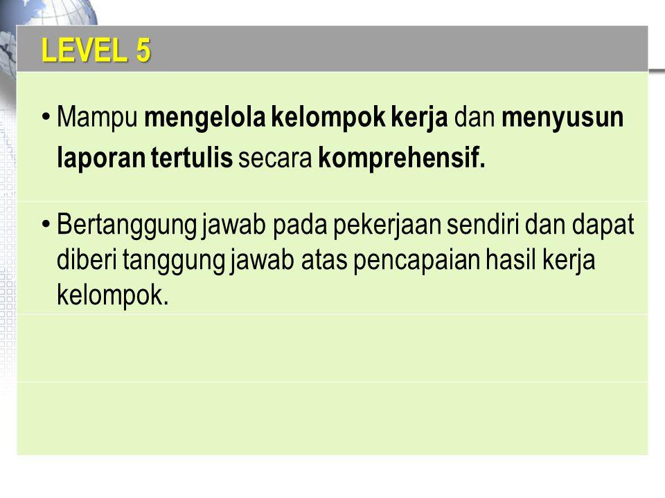 LEVEL 5 Mampu mengelola kelompok kerja dan menyusun laporan tertulis secara komprehensif. Bertanggung jawab pada pekerjaan sendiri dan dapat diberi ta