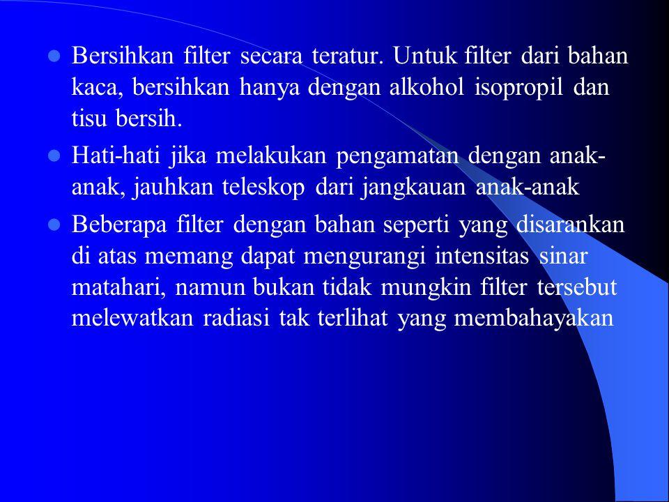 Tips Pengamatan Matahari (dengan teleskop) Jangan melakukan pengamatan tanpa filter Pasang filter di depan lensa objektif (bukan di eyepiece/okuler) Periksa filter sebelum digunakan Ketika akan melepas filter, arahkan teleskop ke arah lain, jangan ke arah matahari