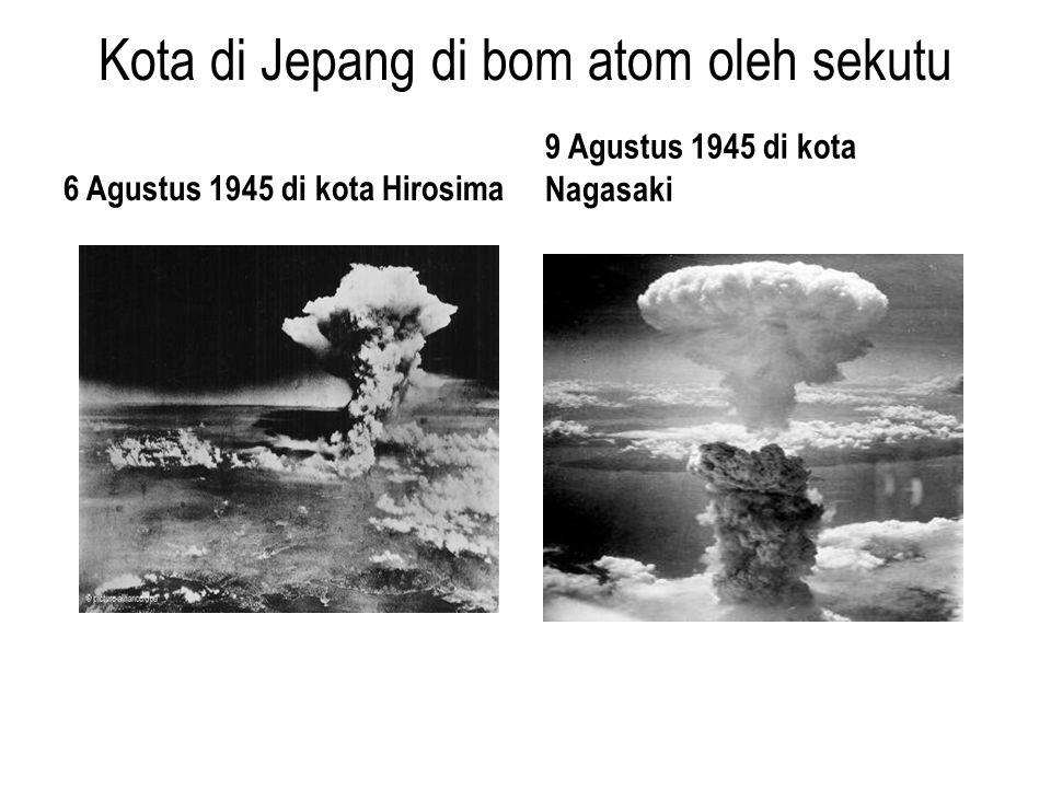 Kota di Jepang di bom atom oleh sekutu 6 Agustus 1945 di kota Hirosima 9 Agustus 1945 di kota Nagasaki