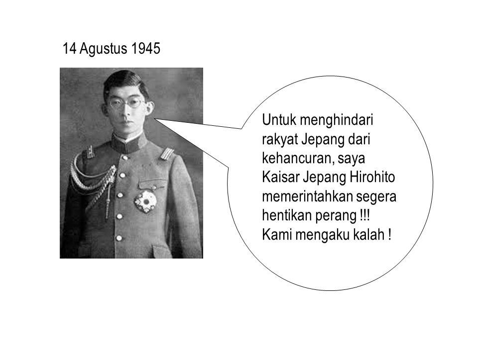 14 Agustus 1945 Untuk menghindari rakyat Jepang dari kehancuran, saya Kaisar Jepang Hirohito memerintahkan segera hentikan perang !!.