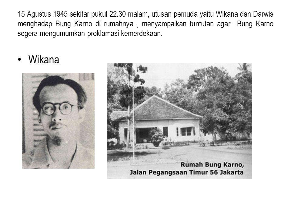 15 Agustus 1945 sekitar pukul 22.30 malam, utusan pemuda yaitu Wikana dan Darwis menghadap Bung Karno di rumahnya, menyampaikan tuntutan agar Bung Karno segera mengumumkan proklamasi kemerdekaan.
