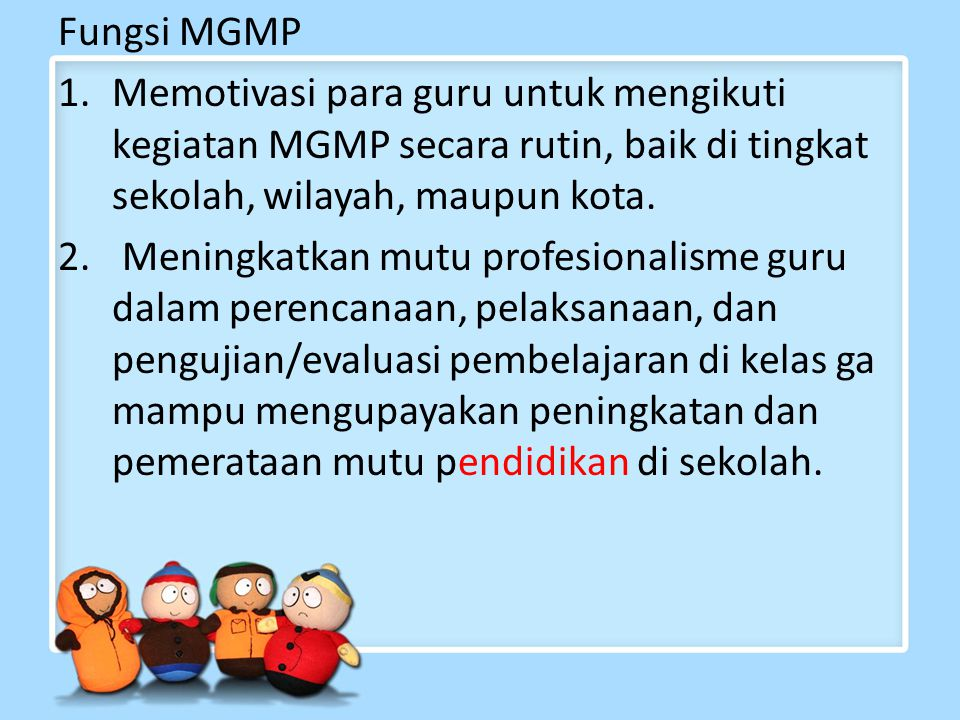 Fungsi MGMP 1.Memotivasi para guru untuk mengikuti kegiatan MGMP secara rutin, baik di tingkat sekolah, wilayah, maupun kota.