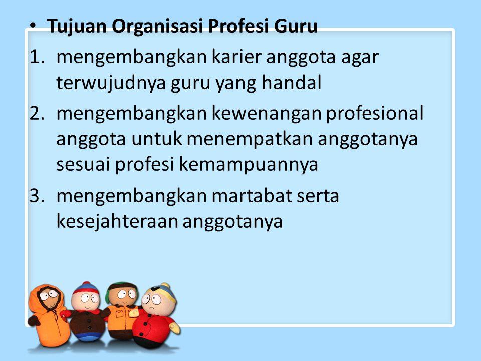 Tujuan Organisasi Profesi Guru 1.mengembangkan karier anggota agar terwujudnya guru yang handal 2.mengembangkan kewenangan profesional anggota untuk menempatkan anggotanya sesuai profesi kemampuannya 3.mengembangkan martabat serta kesejahteraan anggotanya