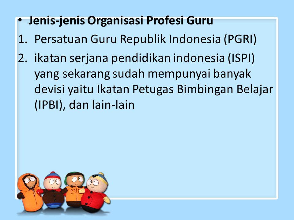 Jenis-jenis Organisasi Profesi Guru 1.Persatuan Guru Republik Indonesia (PGRI) 2.ikatan serjana pendidikan indonesia (ISPI) yang sekarang sudah mempunyai banyak devisi yaitu Ikatan Petugas Bimbingan Belajar (IPBI), dan lain-lain