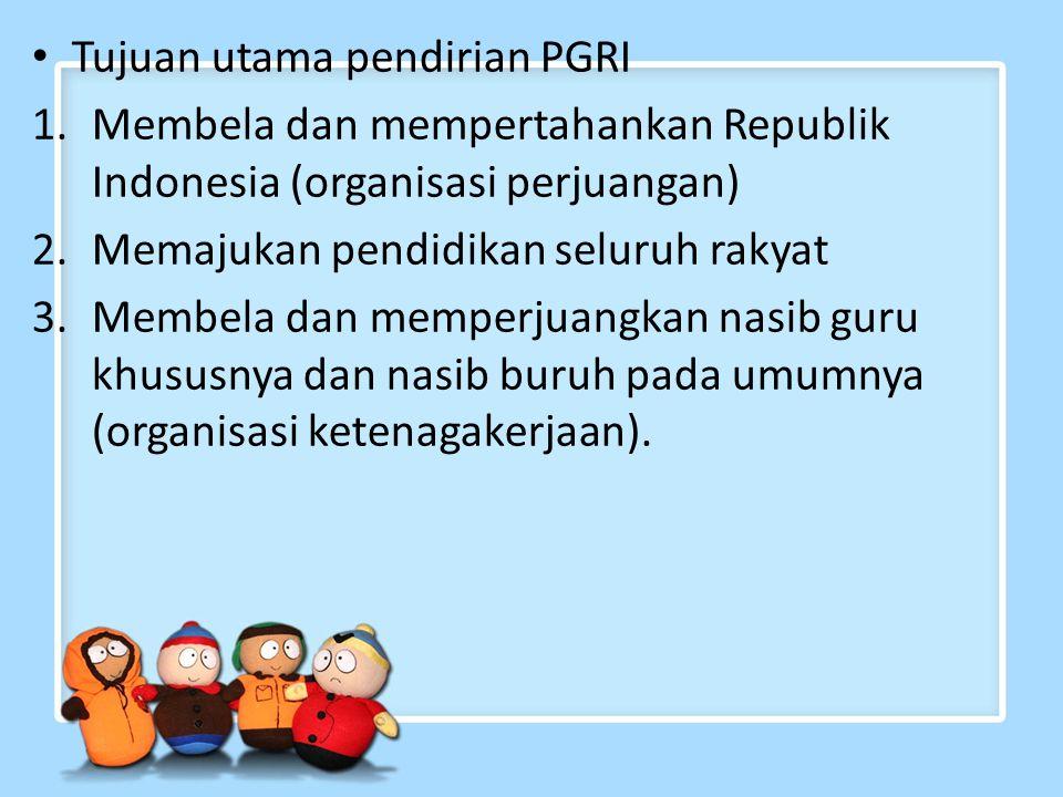Tujuan utama pendirian PGRI 1.Membela dan mempertahankan Republik Indonesia (organisasi perjuangan) 2.Memajukan pendidikan seluruh rakyat 3.Membela dan memperjuangkan nasib guru khususnya dan nasib buruh pada umumnya (organisasi ketenagakerjaan).
