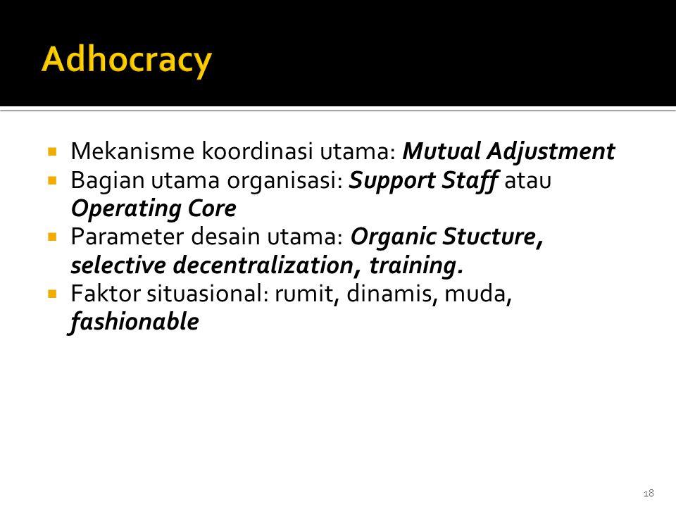  Mekanisme koordinasi utama: Mutual Adjustment  Bagian utama organisasi: Support Staff atau Operating Core  Parameter desain utama: Organic Stuctur