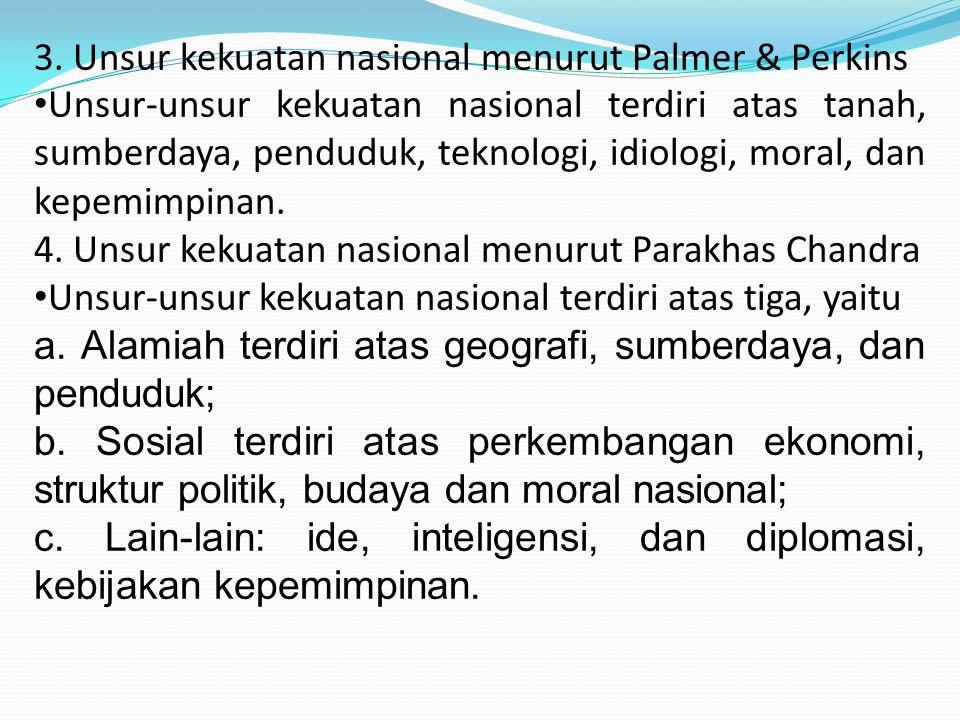 3. Unsur kekuatan nasional menurut Palmer & Perkins Unsur-unsur kekuatan nasional terdiri atas tanah, sumberdaya, penduduk, teknologi, idiologi, moral