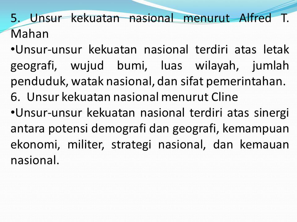 5. Unsur kekuatan nasional menurut Alfred T. Mahan Unsur-unsur kekuatan nasional terdiri atas letak geografi, wujud bumi, luas wilayah, jumlah pendudu