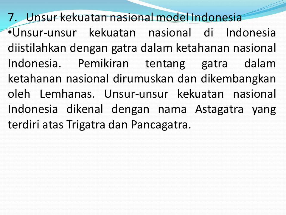 7. Unsur kekuatan nasional model Indonesia Unsur-unsur kekuatan nasional di Indonesia diistilahkan dengan gatra dalam ketahanan nasional Indonesia. Pe