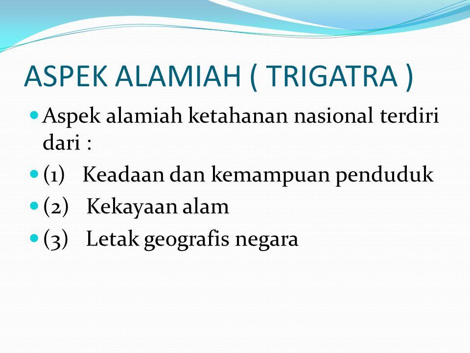 ASPEK ALAMIAH ( TRIGATRA ) Aspek alamiah ketahanan nasional terdiri dari : (1) Keadaan dan kemampuan penduduk (2) Kekayaan alam (3) Letak geografis ne